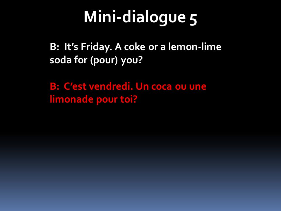 Mini-dialogue 5 B: It's Friday. A coke or a lemon-lime soda for (pour) you.