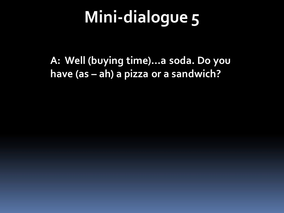 Mini-dialogue 5 A: Well (buying time)…a soda. Do you have (as – ah) a pizza or a sandwich