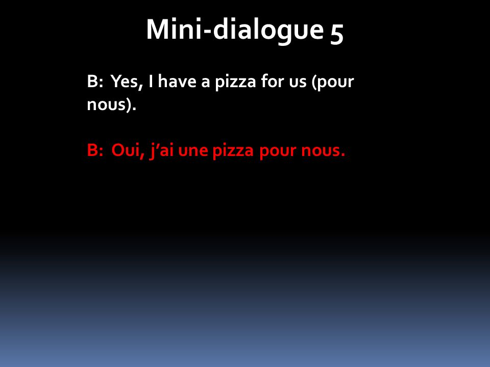 Mini-dialogue 5 B: Yes, I have a pizza for us (pour nous).
