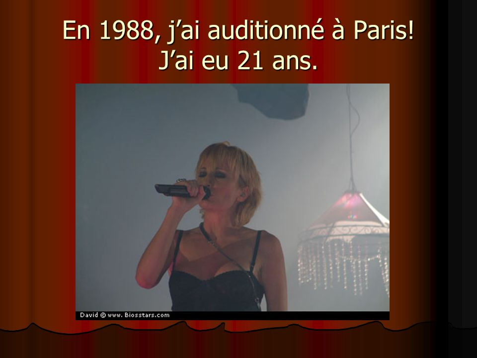 En 1988, j'ai auditionné à Paris! J'ai eu 21 ans.