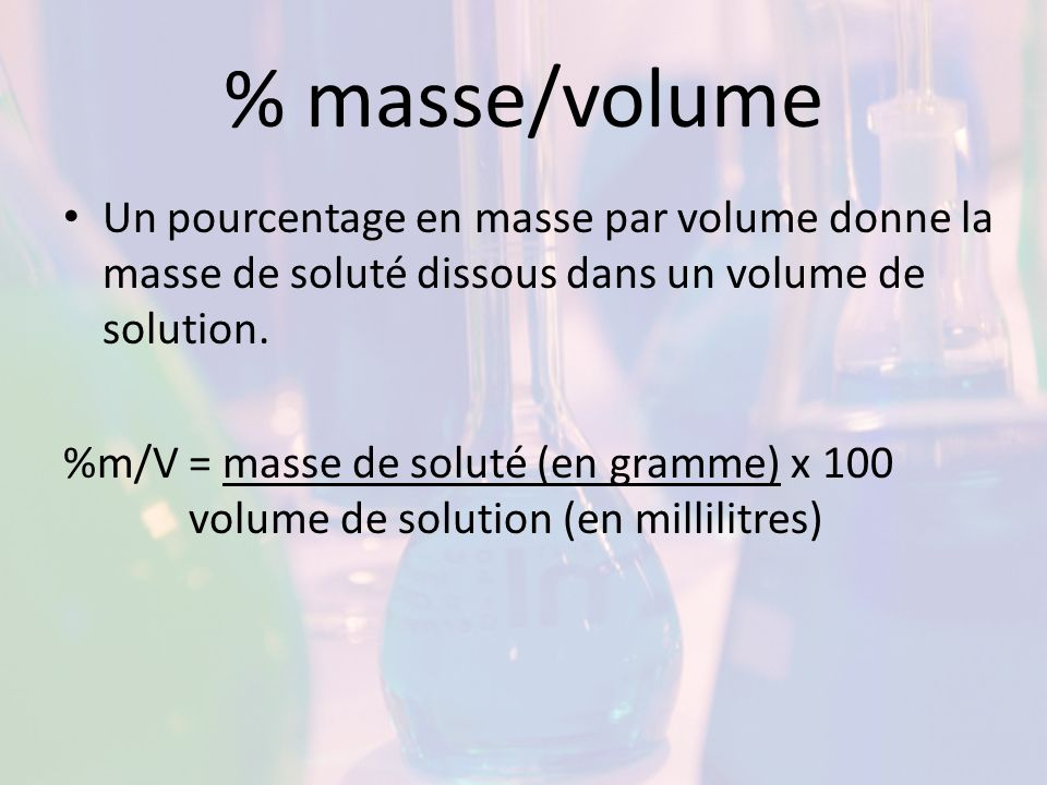 % masse/volume Un pourcentage en masse par volume donne la masse de soluté dissous dans un volume de solution.