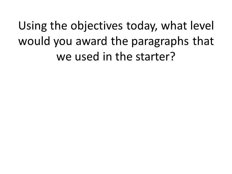 Using the objectives today, what level would you award the paragraphs that we used in the starter