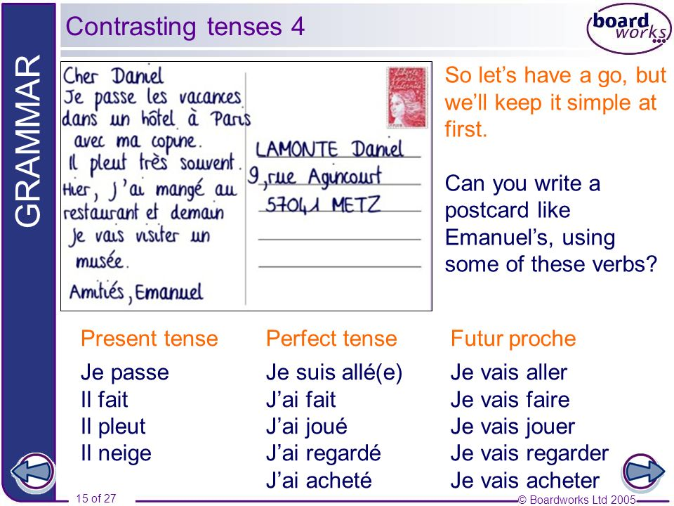 Contrasting tenses 4 So let's have a go, but we'll keep it simple at first. Can you write a postcard like Emanuel's, using some of these verbs