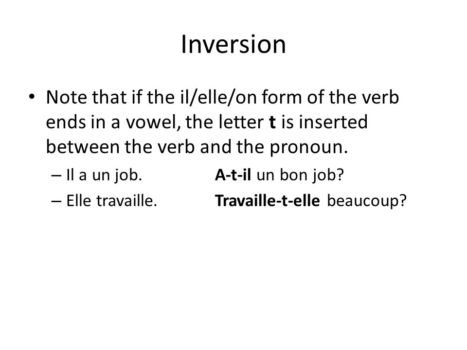 Inversion Note that if the il/elle/on form of the verb ends in a vowel, the letter t is inserted between the verb and the pronoun.