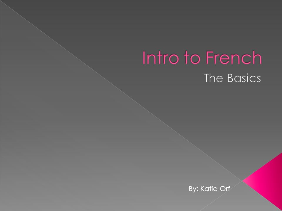 Intro to French The Basics By: Katie Orf