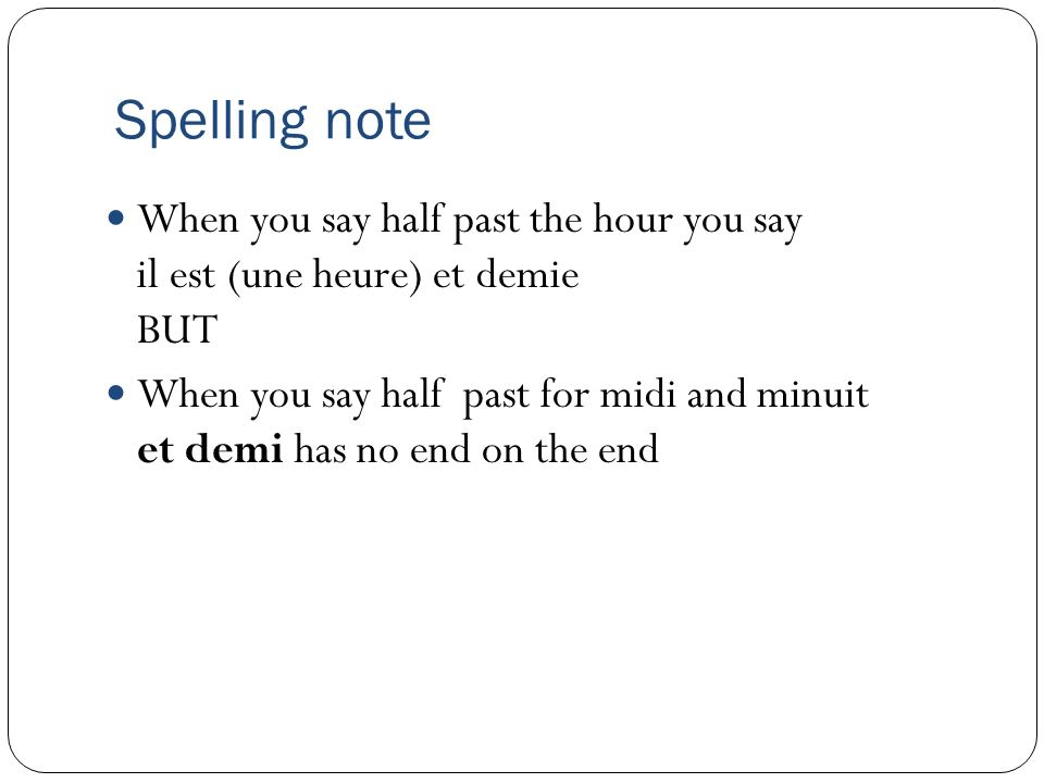 Spelling note When you say half past the hour you say il est (une heure) et demie BUT.