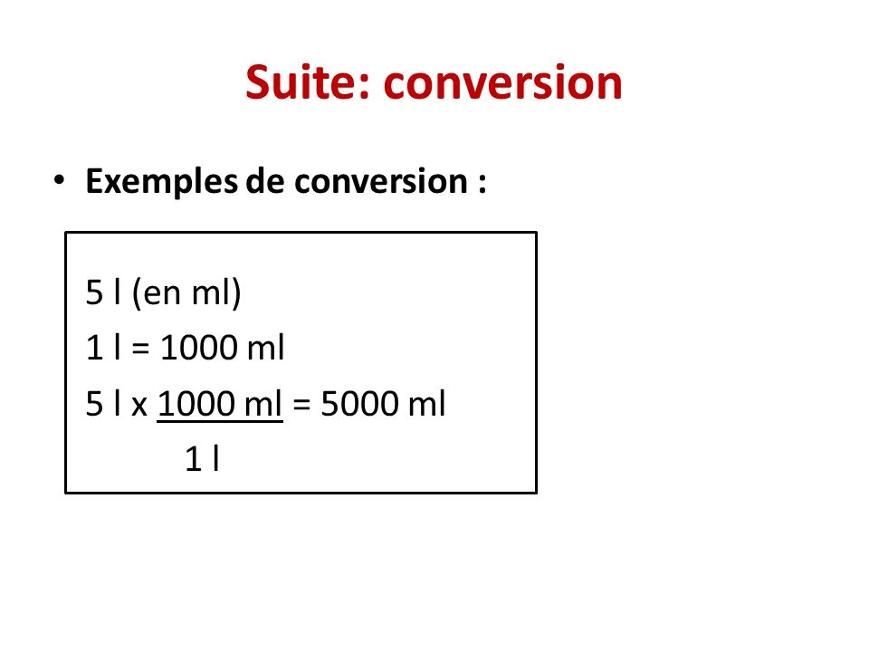 Suite: conversion Exemples de conversion : 5 l (en ml) 1 l = 1000 ml
