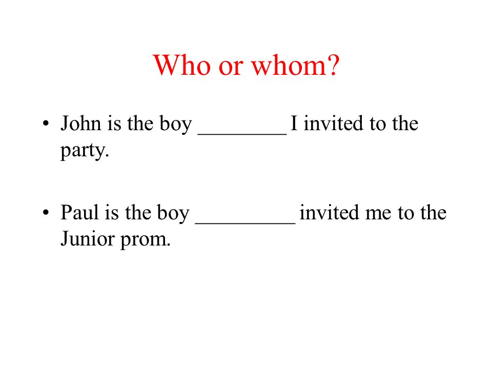 Who or whom John is the boy ________ I invited to the party.