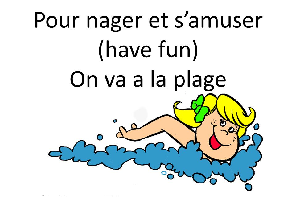 Pour nager et s'amuser (have fun) On va a la plage