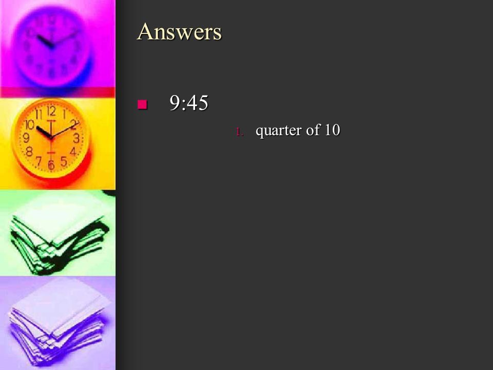 Answers 9:45 quarter of 10