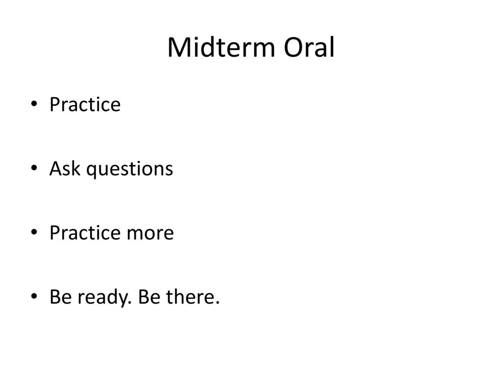 Midterm Oral Practice Ask questions Practice more Be ready. Be there.