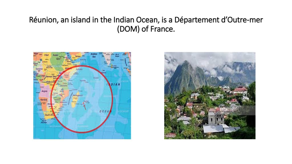 Réunion, an island in the Indian Ocean, is a Département d'Outre-mer (DOM) of France.