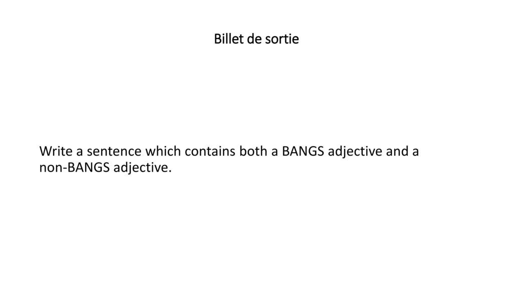 Billet de sortie Write a sentence which contains both a BANGS adjective and a non-BANGS adjective.
