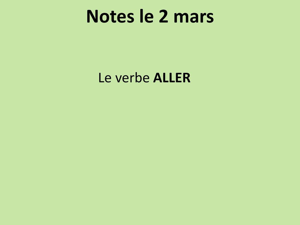 Notes le 2 mars Le verbe ALLER