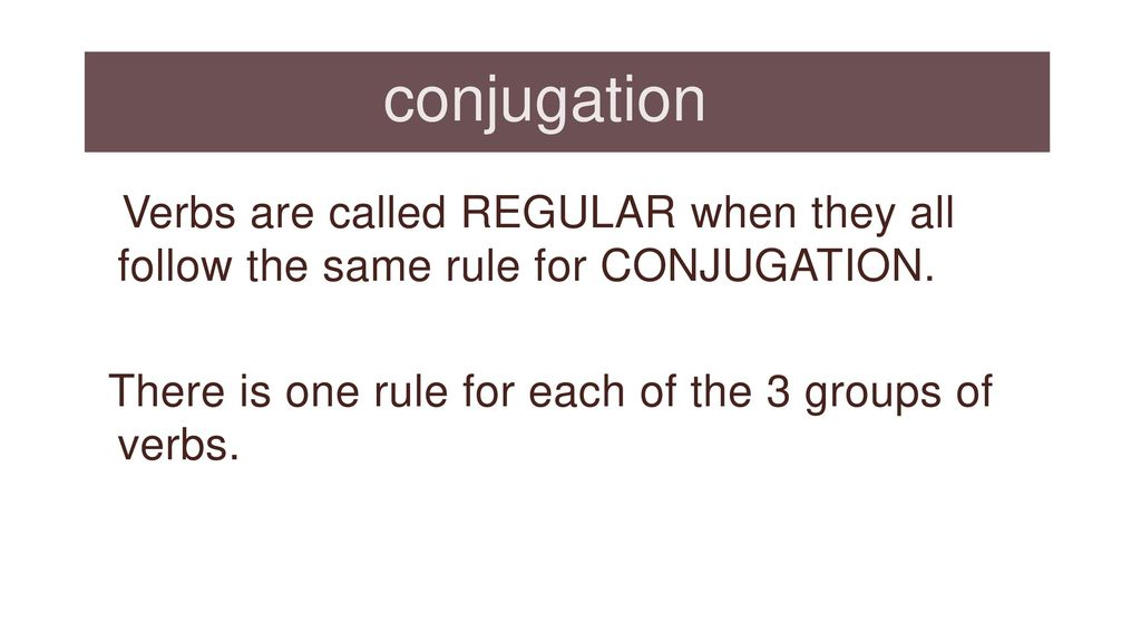 conjugation Verbs are called REGULAR when they all follow the same rule for CONJUGATION. There is one rule for each of the 3 groups of verbs.