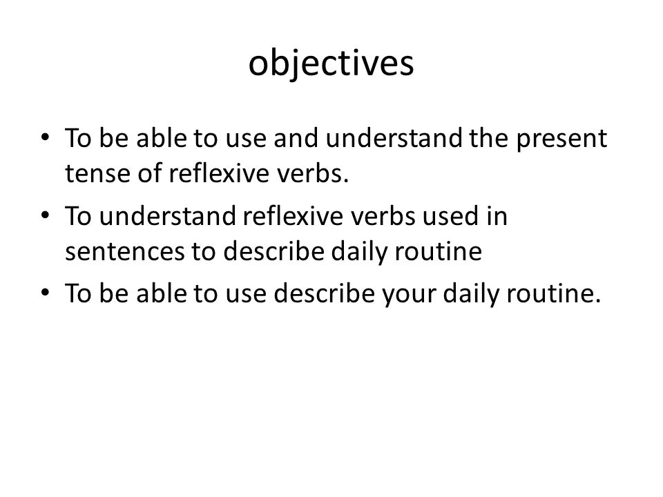 objectives To be able to use and understand the present tense of reflexive verbs.