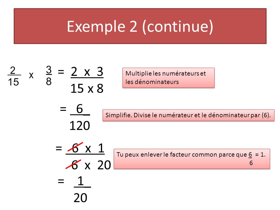 Exemple 2 (continue) = 2 x 3 15 x 8 = 6_ 120 = 6 x 1 6 x 20 = 1_ 20