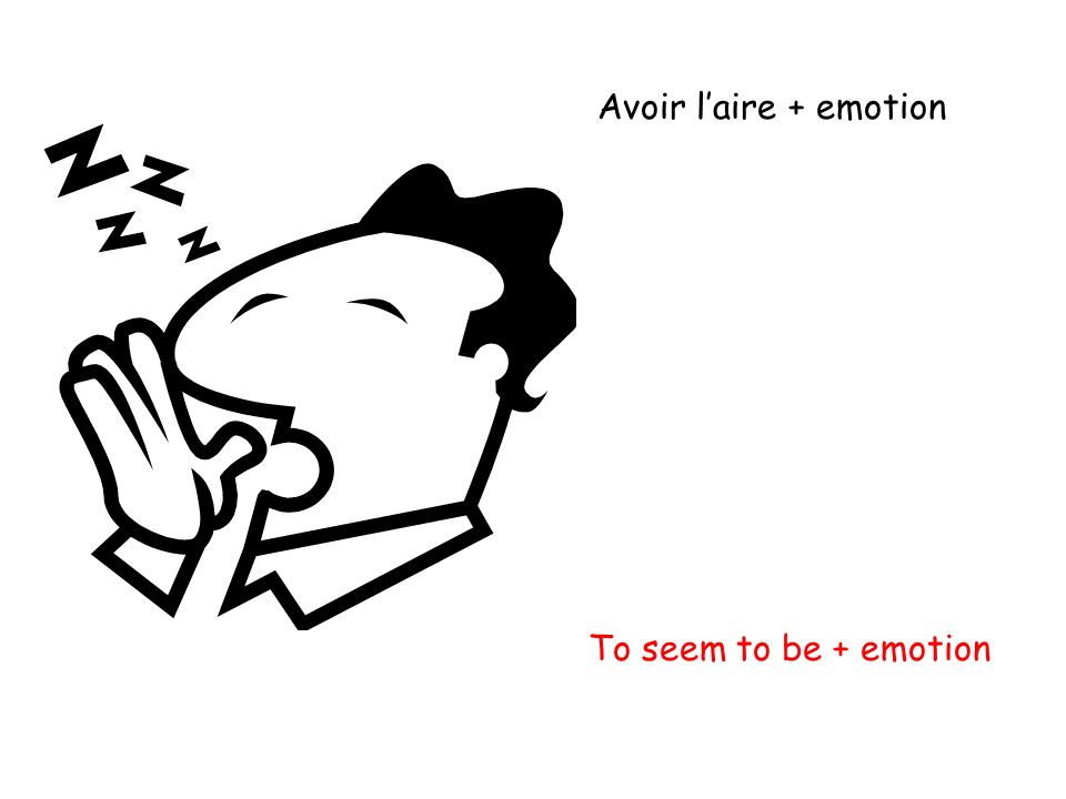 Avoir l'aire + emotion To seem to be + emotion