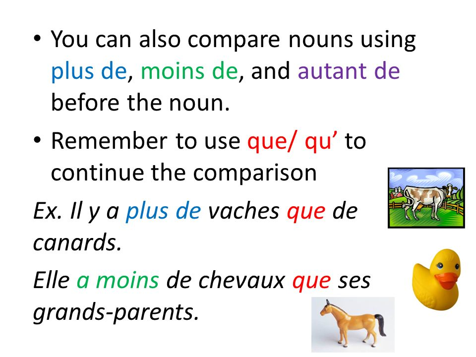 You can also compare nouns using plus de, moins de, and autant de before the noun.