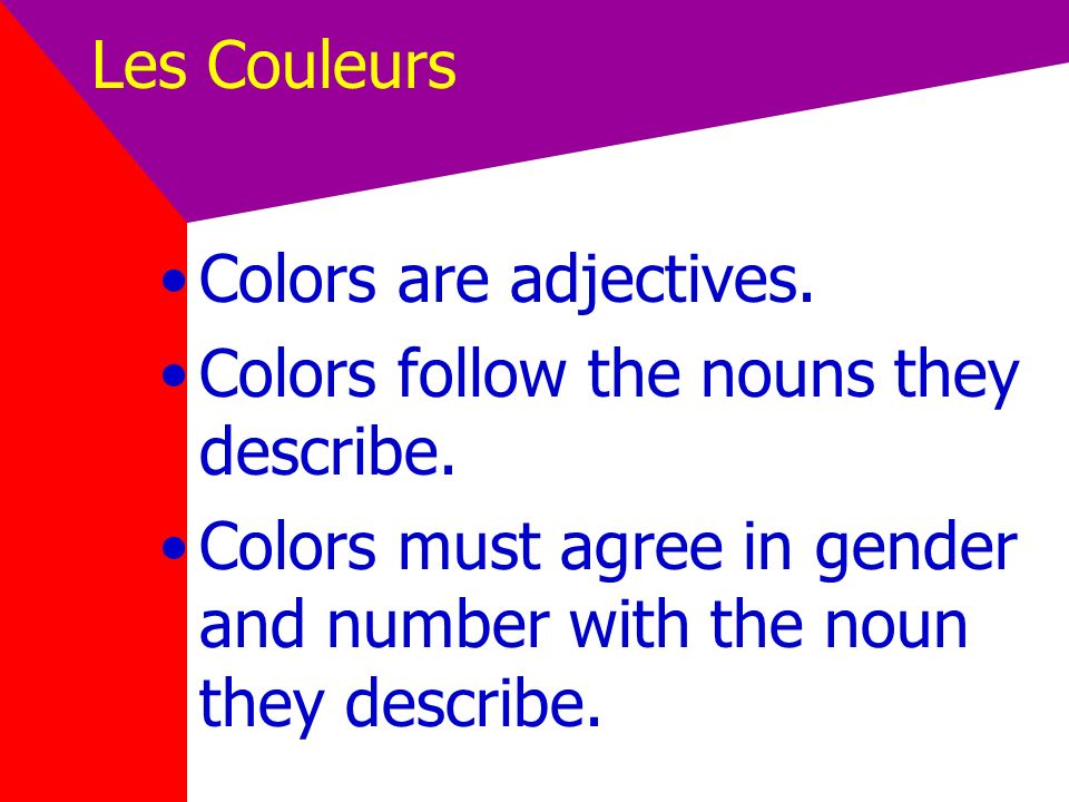 Les Couleurs Colors are adjectives. Colors follow the nouns they describe.