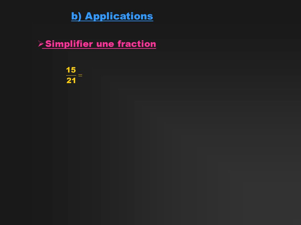 b) Applications Simplifier une fraction