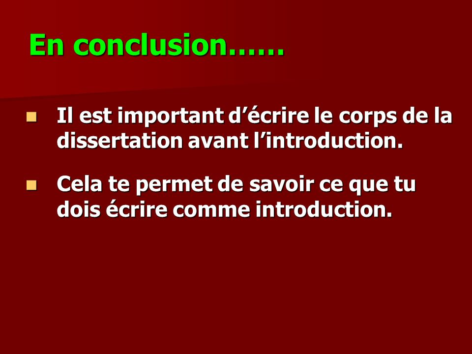 En conclusion…… Il est important d'écrire le corps de la dissertation avant l'introduction.