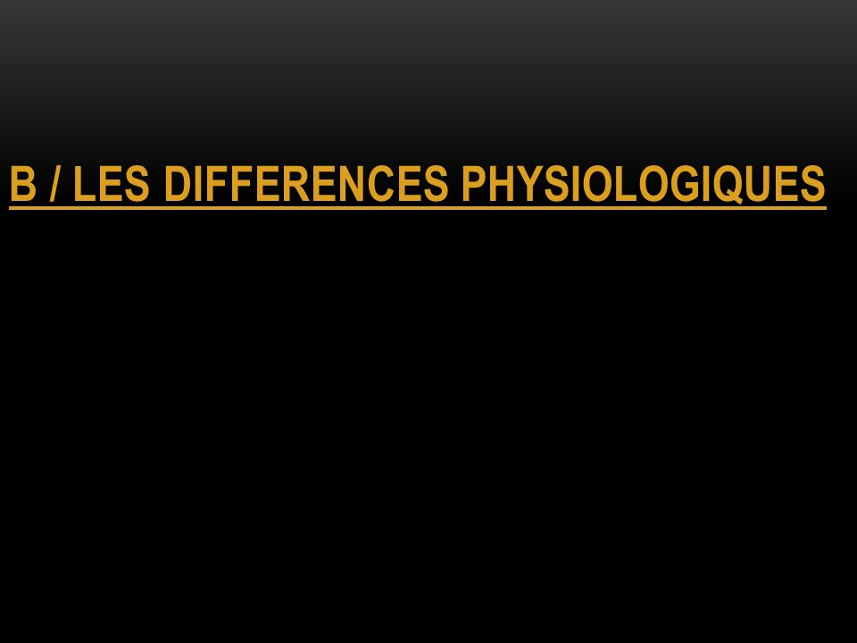 B / LES DIFFERENCES PHYSIOLOGIQUES