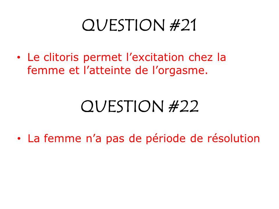 QUESTION #21 Le clitoris permet l'excitation chez la femme et l'atteinte de l'orgasme. QUESTION #22.