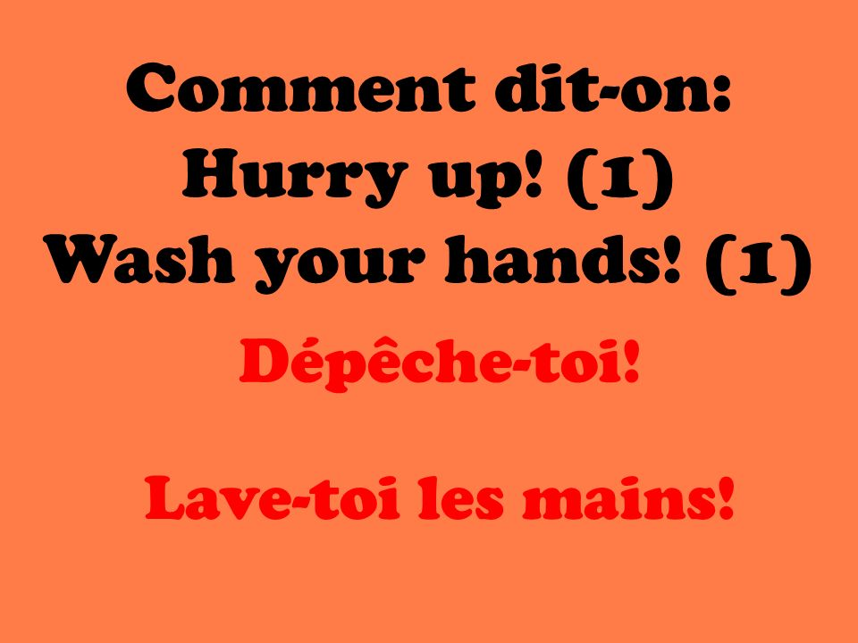 Comment dit-on: Hurry up! (1) Wash your hands! (1) Dépêche-toi!