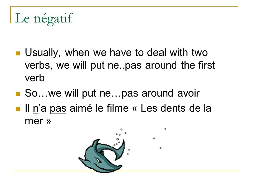 Le négatif Usually, when we have to deal with two verbs, we will put ne..pas around the first verb.