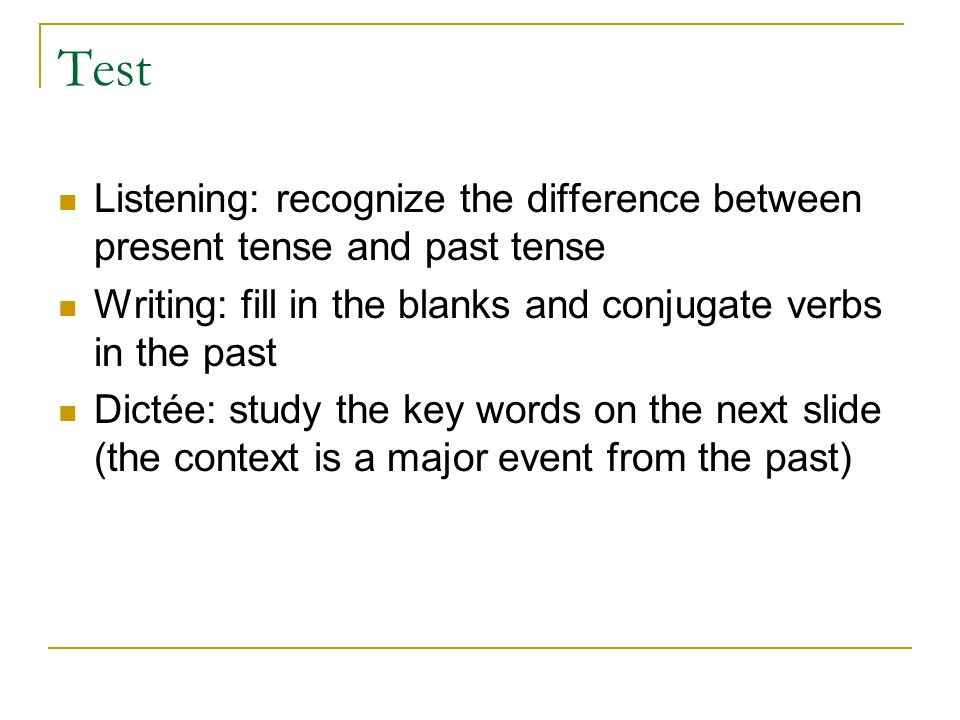 Test Listening: recognize the difference between present tense and past tense. Writing: fill in the blanks and conjugate verbs in the past.