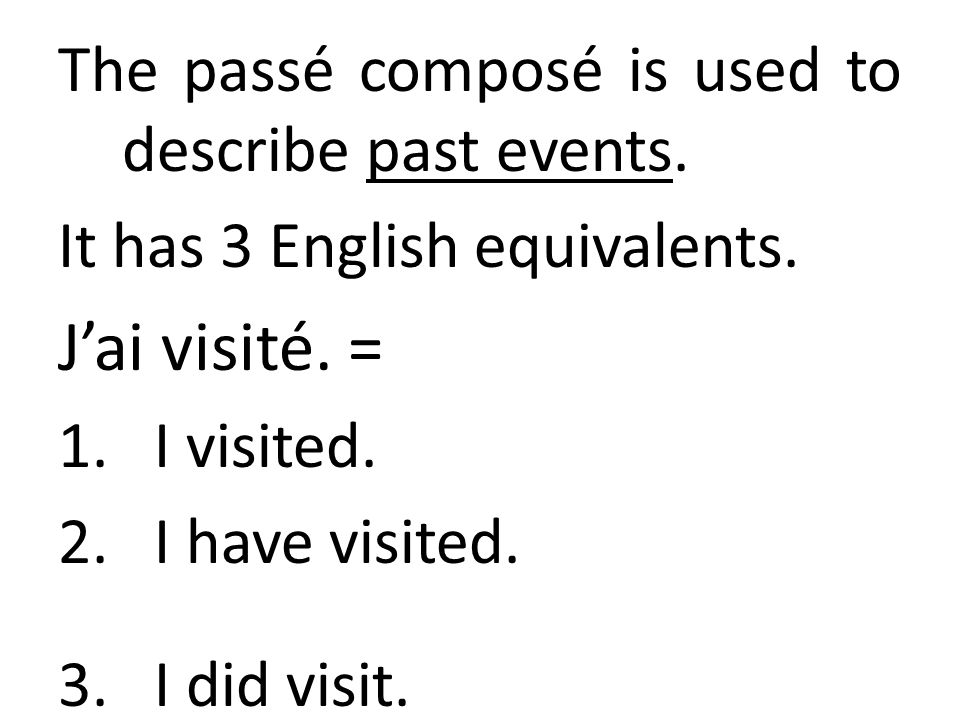 J'ai visité. = The passé composé is used to describe past events.