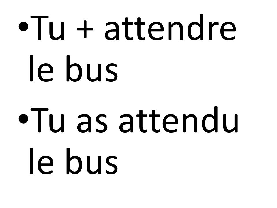 Tu + attendre le bus Tu as attendu le bus