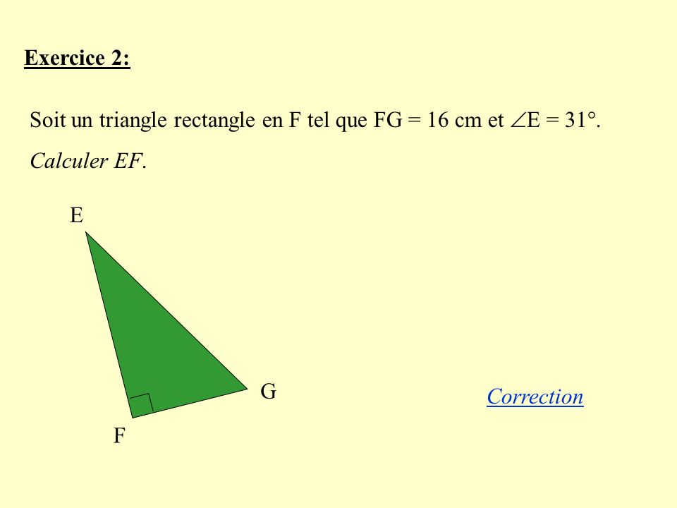 Exercice 2: Soit un triangle rectangle en F tel que FG = 16 cm et E = 31°. Calculer EF. E. F. G.