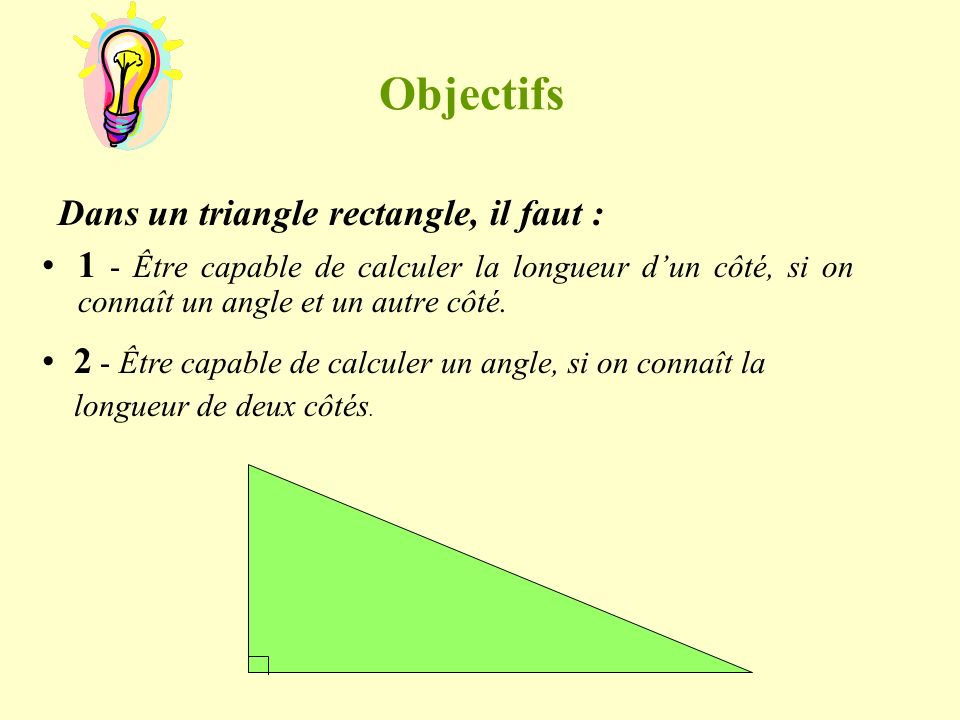 Objectifs Dans un triangle rectangle, il faut :
