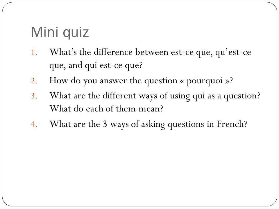 Mini quiz What's the difference between est-ce que, qu'est-ce que, and qui est-ce que How do you answer the question « pourquoi »