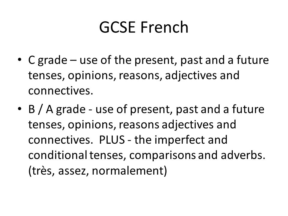 GCSE French C grade – use of the present, past and a future tenses, opinions, reasons, adjectives and connectives.