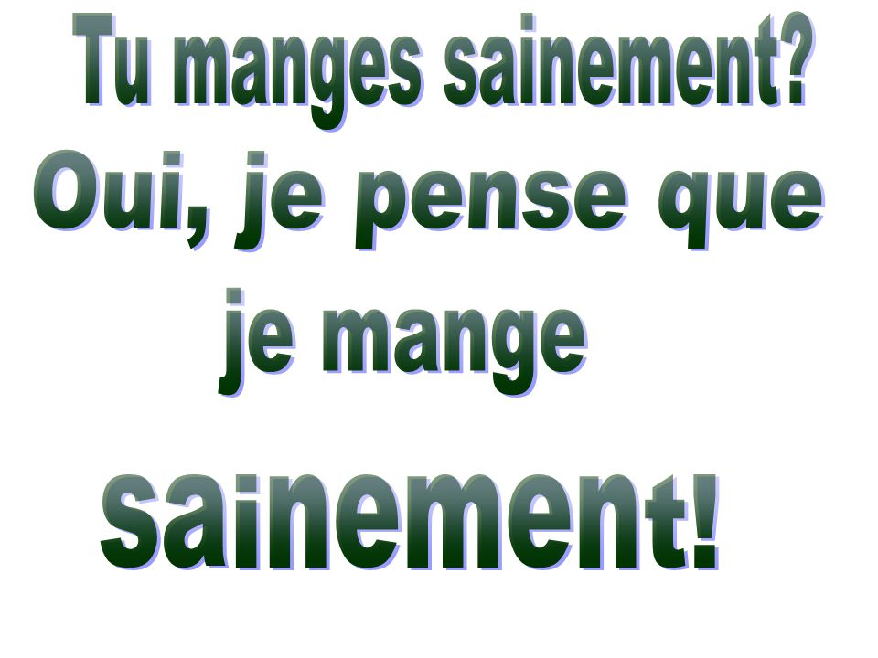 Tu manges sainement Oui, je pense que je mange sainement!