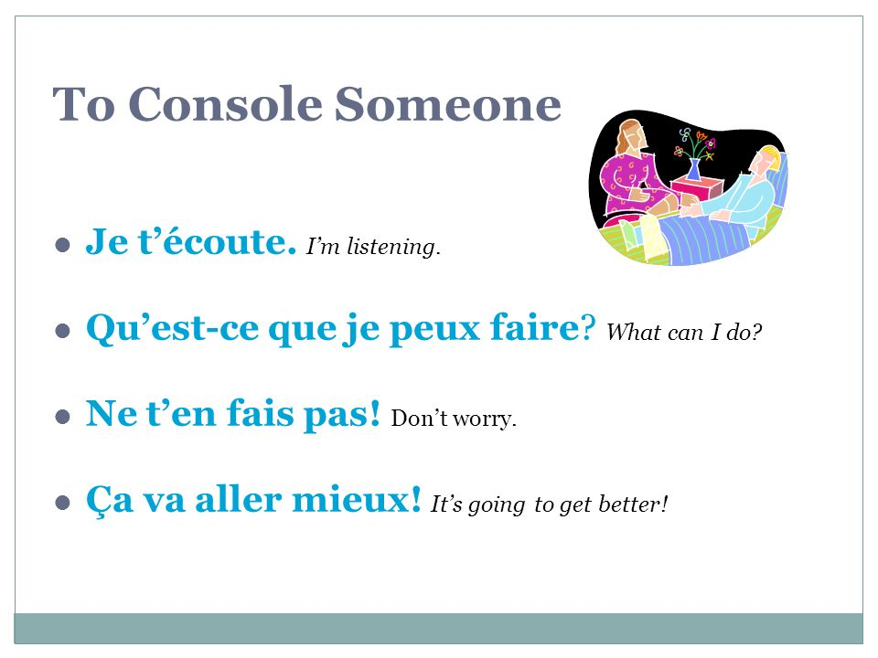 To Console Someone Je t'écoute. I'm listening.
