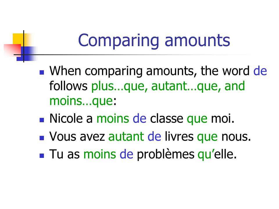 Comparing amounts When comparing amounts, the word de follows plus…que, autant…que, and moins…que: Nicole a moins de classe que moi.