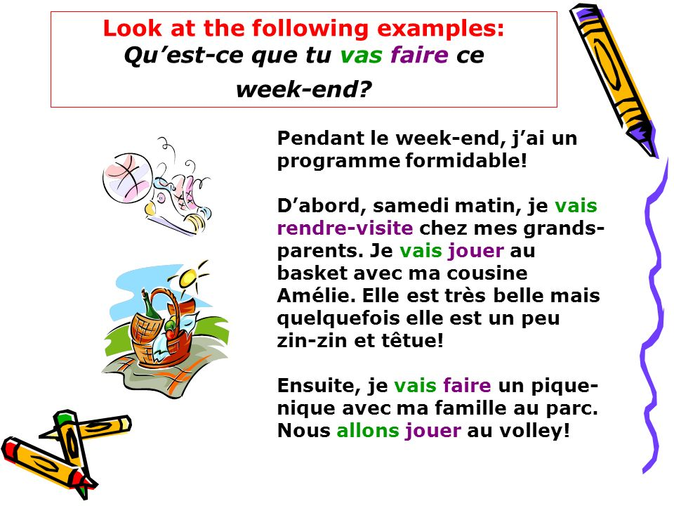 Look at the following examples: Qu'est-ce que tu vas faire ce week-end
