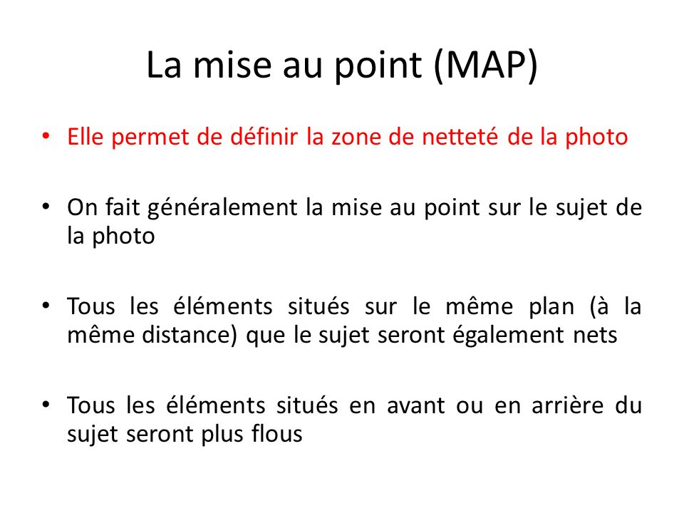La mise au point (MAP) Elle permet de définir la zone de netteté de la photo. On fait généralement la mise au point sur le sujet de la photo.