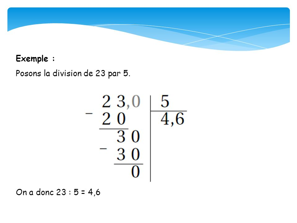 Exemple : Posons la division de 23 par 5. On a donc 23 : 5 = 4,6