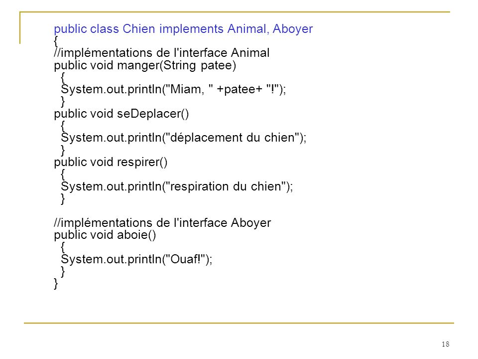 public class Chien implements Animal, Aboyer { //implémentations de l interface Animal public void manger(String patee) { System.out.println( Miam, +patee+ ! ); } public void seDeplacer() { System.out.println( déplacement du chien ); } public void respirer() { System.out.println( respiration du chien ); } //implémentations de l interface Aboyer public void aboie() { System.out.println( Ouaf! ); } }