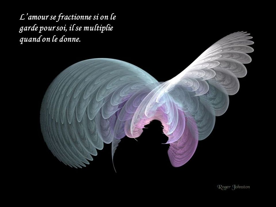 L'amour se fractionne si on le garde pour soi, il se multiplie quand on le donne.
