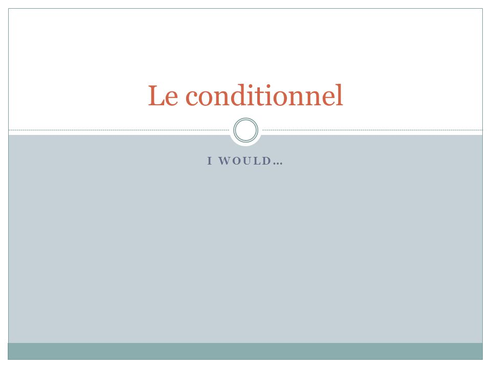 Le conditionnel I would…