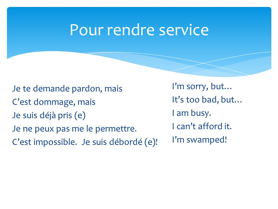 Pour rendre service I'm sorry, but… It's too bad, but… I am busy. I can't afford it. I'm swamped!