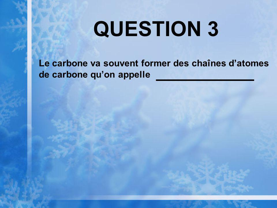 QUESTION 3 Le carbone va souvent former des chaînes d'atomes de carbone qu'on appelle