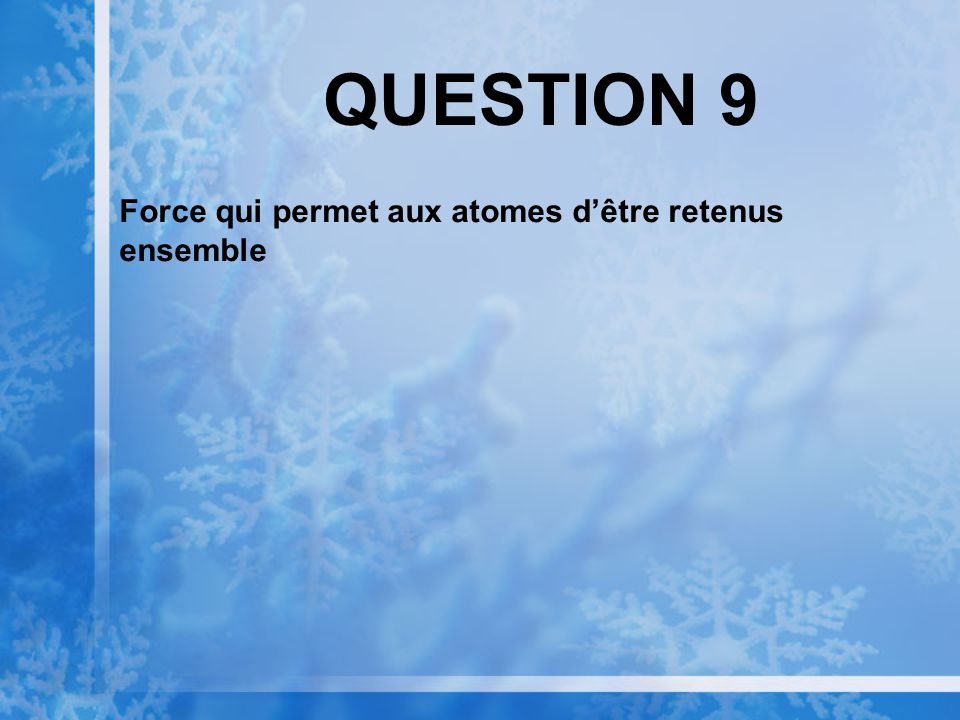 QUESTION 9 Force qui permet aux atomes d'être retenus ensemble