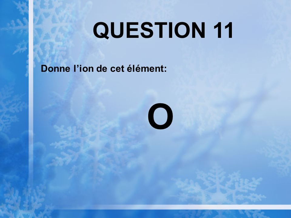 QUESTION 11 Donne l'ion de cet élément: O